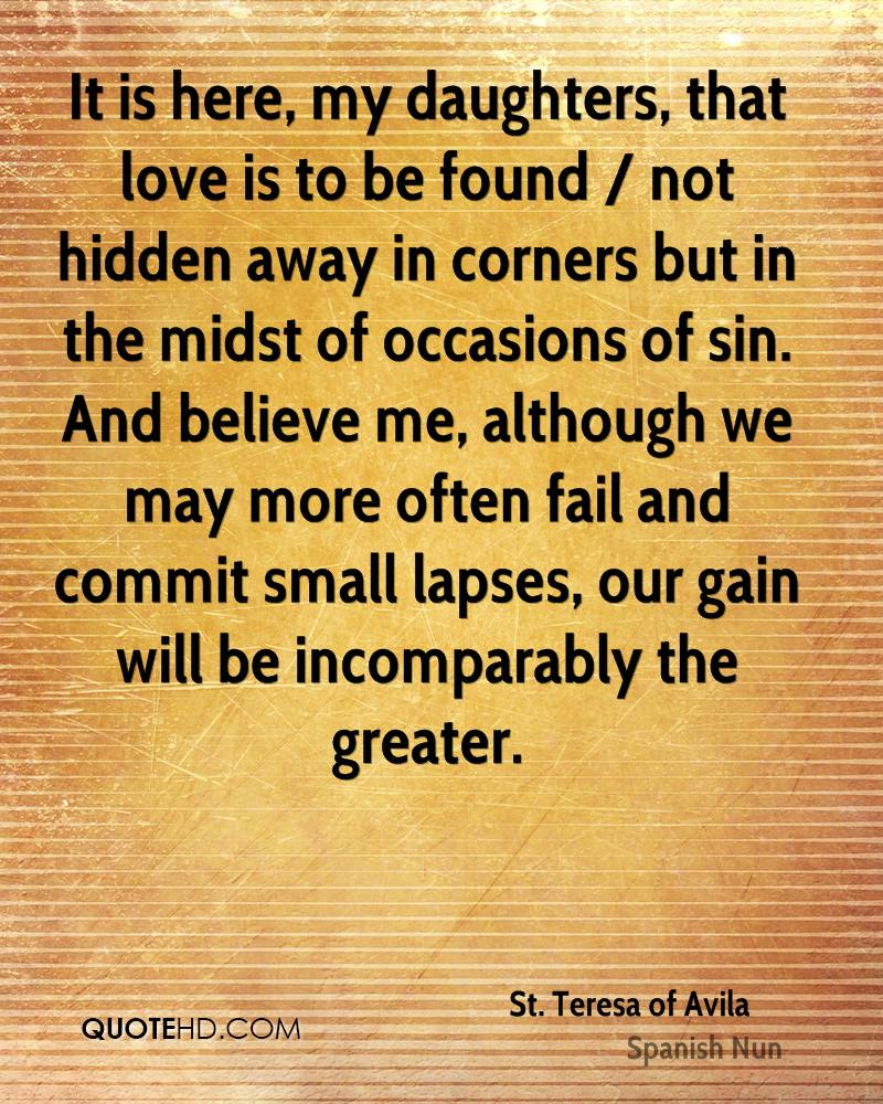 It is here, my daughters, that love is to be found / not hidden away in corners but in the midst of occasions of sin. And believe me, although we may more often fail and commit small lapses, our gain will be incomparably the greater.