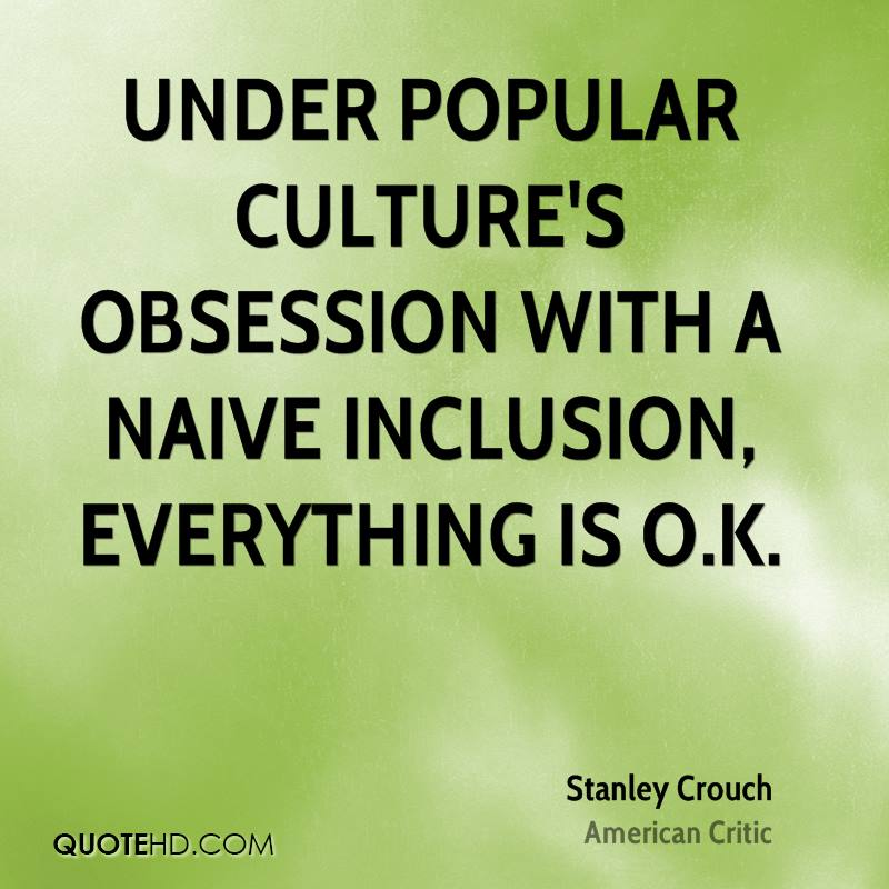 Under popular culture's obsession with a naive inclusion, everything is O.K.