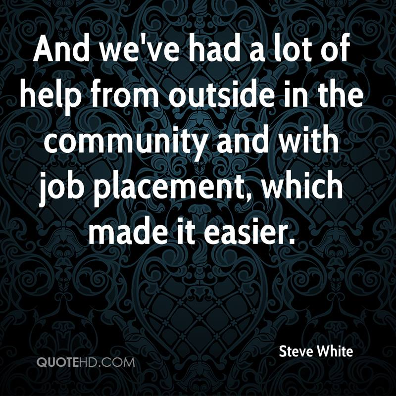And we've had a lot of help from outside in the community and with job placement, which made it easier.