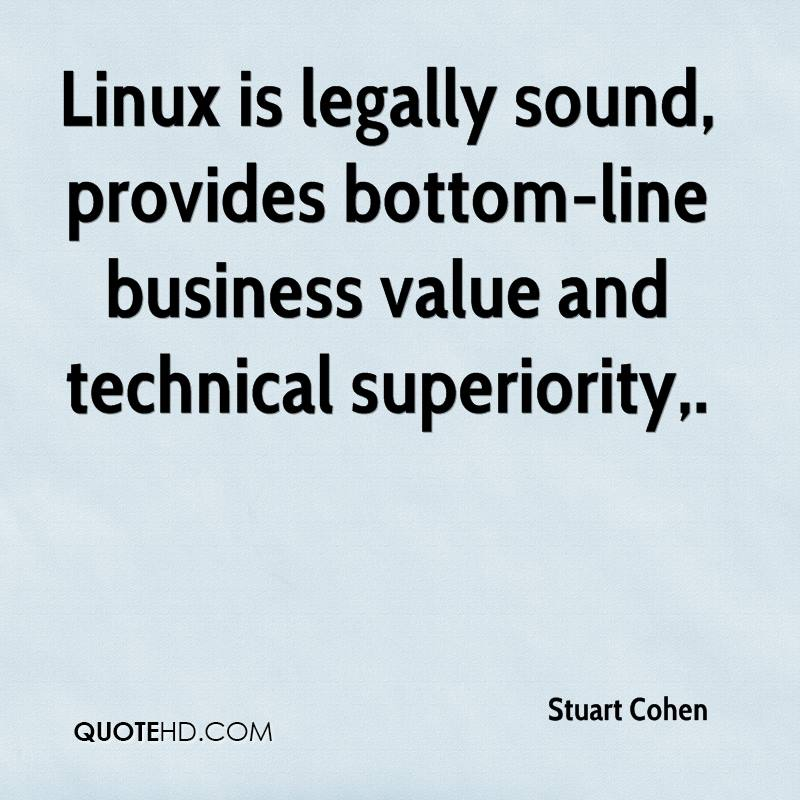 Linux is legally sound, provides bottom-line business value and technical superiority.