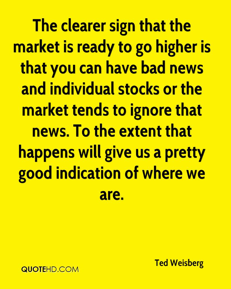 The clearer sign that the market is ready to go higher is that you can have bad news and individual stocks or the market tends to ignore that news. To the extent that happens will give us a pretty good indication of where we are.