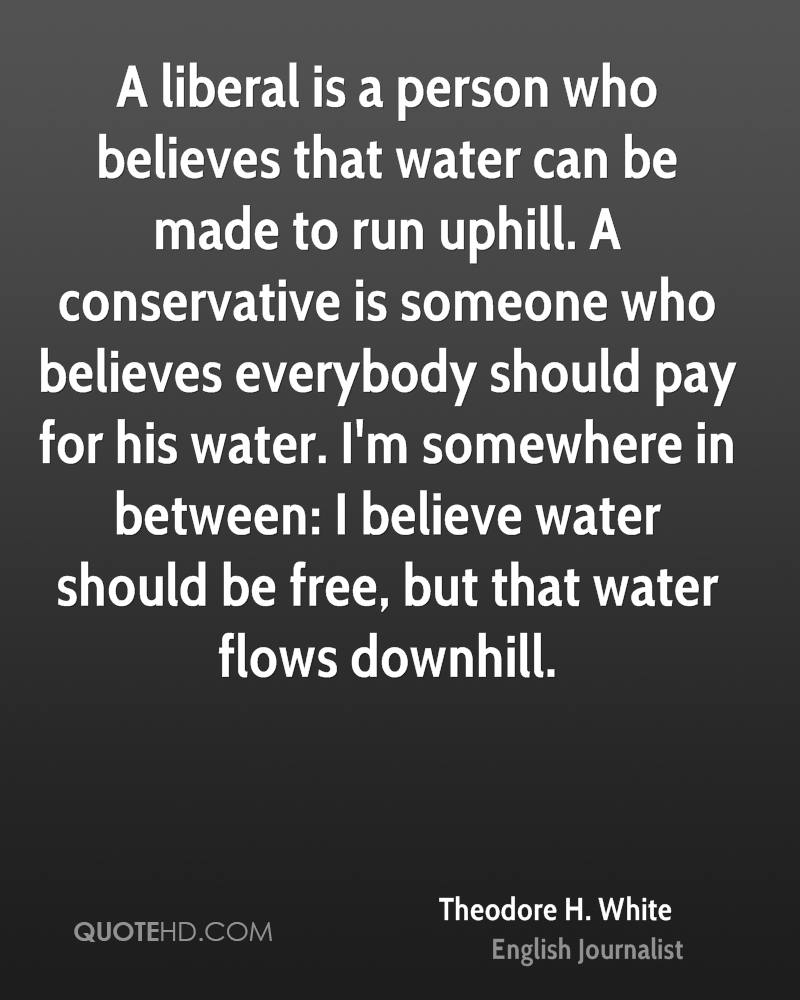 A liberal is a person who believes that water can be made to run uphill. A conservative is someone who believes everybody should pay for his water. I'm somewhere in between: I believe water should be free, but that water flows downhill.