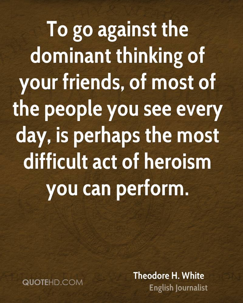 To go against the dominant thinking of your friends, of most of the people you see every day, is perhaps the most difficult act of heroism you can perform.