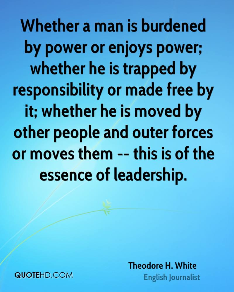 Whether a man is burdened by power or enjoys power; whether he is trapped by responsibility or made free by it; whether he is moved by other people and outer forces or moves them -- this is of the essence of leadership.