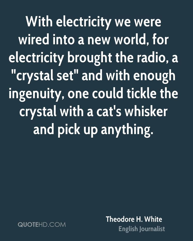 """With electricity we were wired into a new world, for electricity brought the radio, a """"crystal set"""" and with enough ingenuity, one could tickle the crystal with a cat's whisker and pick up anything."""