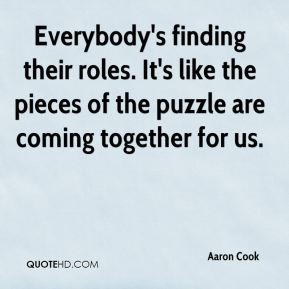 Everybody's finding their roles. It's like the pieces of the puzzle are coming together for us.