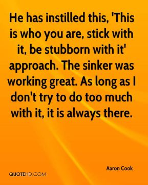 He has instilled this, 'This is who you are, stick with it, be stubborn with it' approach. The sinker was working great. As long as I don't try to do too much with it, it is always there.