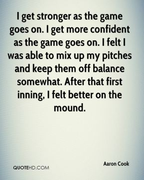 I get stronger as the game goes on. I get more confident as the game goes on. I felt I was able to mix up my pitches and keep them off balance somewhat. After that first inning, I felt better on the mound.