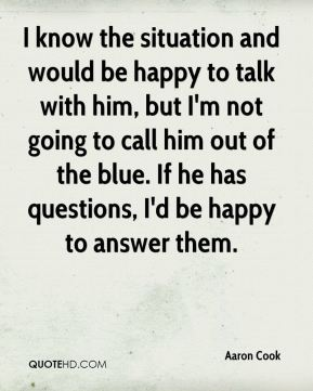 I know the situation and would be happy to talk with him, but I'm not going to call him out of the blue. If he has questions, I'd be happy to answer them.