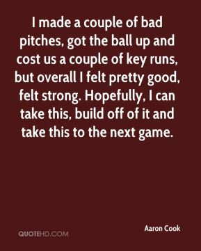 I made a couple of bad pitches, got the ball up and cost us a couple of key runs, but overall I felt pretty good, felt strong. Hopefully, I can take this, build off of it and take this to the next game.