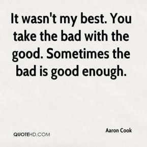 It wasn't my best. You take the bad with the good. Sometimes the bad is good enough.