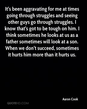 Aaron Cook - It's been aggravating for me at times going through struggles and seeing other guys go through struggles. I know that's got to be tough on him. I think sometimes he looks at us as a father sometimes will look at a son. When we don't succeed, sometimes it hurts him more than it hurts us.