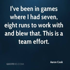 Aaron Cook - I've been in games where I had seven, eight runs to work with and blew that. This is a team effort.