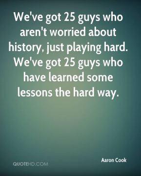We've got 25 guys who aren't worried about history, just playing hard. We've got 25 guys who have learned some lessons the hard way.