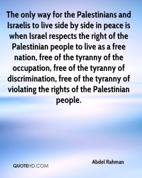 Abdel Rahman - The only way for the Palestinians and Israelis to live side by side in peace is when Israel respects the right of the Palestinian people to live as a free nation, free of the tyranny of the occupation, free of the tyranny of discrimination, free of the tyranny of violating the rights of the Palestinian people.