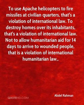 To use Apache helicopters to fire missiles at civilian quarters, that's a violation of international law. To destroy homes over its inhabitants, that's a violation of international law. Not to allow humanitarian aid for 14 days to arrive to wounded people, that is a violation of international humanitarian law.