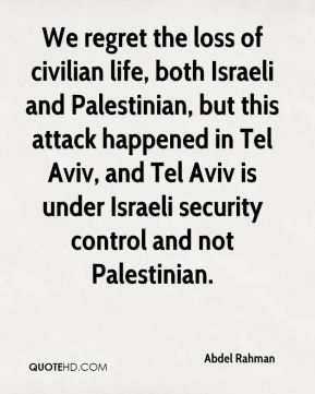 We regret the loss of civilian life, both Israeli and Palestinian, but this attack happened in Tel Aviv, and Tel Aviv is under Israeli security control and not Palestinian.