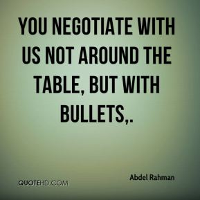You negotiate with us not around the table, but with bullets.