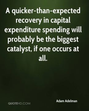 Adam Adelman - A quicker-than-expected recovery in capital expenditure spending will probably be the biggest catalyst, if one occurs at all.