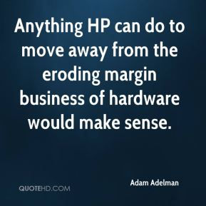 Adam Adelman - Anything HP can do to move away from the eroding margin business of hardware would make sense.