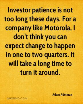 Adam Adelman - Investor patience is not too long these days. For a company like Motorola, I don't think you can expect change to happen in one to two quarters. It will take a long time to turn it around.