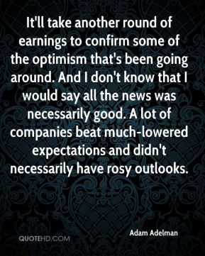 It'll take another round of earnings to confirm some of the optimism that's been going around. And I don't know that I would say all the news was necessarily good. A lot of companies beat much-lowered expectations and didn't necessarily have rosy outlooks.