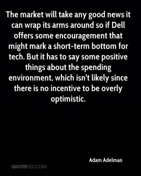 Adam Adelman - The market will take any good news it can wrap its arms around so if Dell offers some encouragement that might mark a short-term bottom for tech. But it has to say some positive things about the spending environment, which isn't likely since there is no incentive to be overly optimistic.