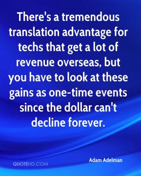 There's a tremendous translation advantage for techs that get a lot of revenue overseas, but you have to look at these gains as one-time events since the dollar can't decline forever.