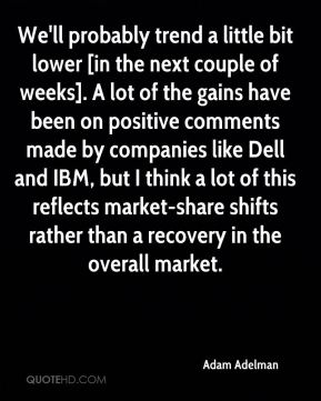 We'll probably trend a little bit lower [in the next couple of weeks]. A lot of the gains have been on positive comments made by companies like Dell and IBM, but I think a lot of this reflects market-share shifts rather than a recovery in the overall market.