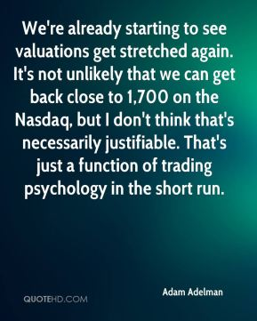 We're already starting to see valuations get stretched again. It's not unlikely that we can get back close to 1,700 on the Nasdaq, but I don't think that's necessarily justifiable. That's just a function of trading psychology in the short run.