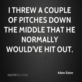 Adam Eaton - I threw a couple of pitches down the middle that he normally would've hit out.