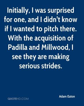 Initially, I was surprised for one, and I didn't know if I wanted to pitch there. With the acquisition of Padilla and Millwood, I see they are making serious strides.