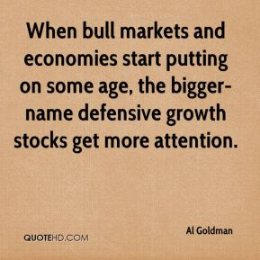Al Goldman - When bull markets and economies start putting on some age, the bigger-name defensive growth stocks get more attention.
