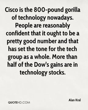 Cisco is the 800-pound gorilla of technology nowadays. People are reasonably confident that it ought to be a pretty good number and that has set the tone for the tech group as a whole. More than half of the Dow's gains are in technology stocks.