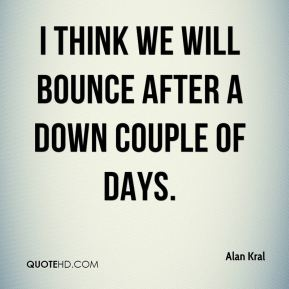 I think we will bounce after a down couple of days.
