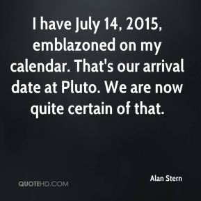 I have July 14, 2015, emblazoned on my calendar. That's our arrival date at Pluto. We are now quite certain of that.