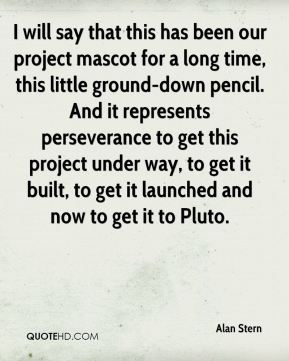 I will say that this has been our project mascot for a long time, this little ground-down pencil. And it represents perseverance to get this project under way, to get it built, to get it launched and now to get it to Pluto.