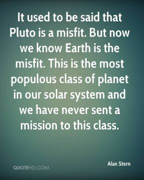 Alan Stern - It used to be said that Pluto is a misfit. But now we know Earth is the misfit. This is the most populous class of planet in our solar system and we have never sent a mission to this class.