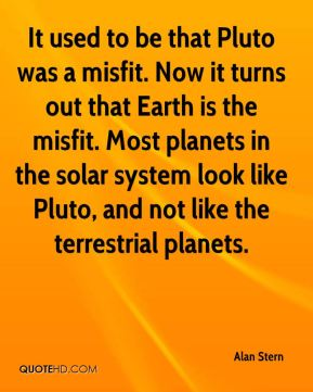 Alan Stern - It used to be that Pluto was a misfit. Now it turns out that Earth is the misfit. Most planets in the solar system look like Pluto, and not like the terrestrial planets.