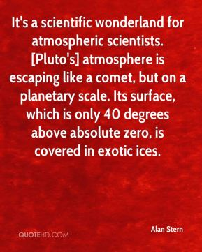 Alan Stern - It's a scientific wonderland for atmospheric scientists. [Pluto's] atmosphere is escaping like a comet, but on a planetary scale. Its surface, which is only 40 degrees above absolute zero, is covered in exotic ices.