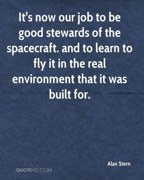 Alan Stern - It's now our job to be good stewards of the spacecraft. and to learn to fly it in the real environment that it was built for.