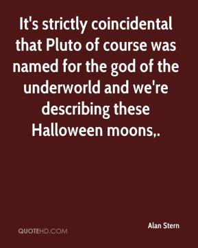 Alan Stern - It's strictly coincidental that Pluto of course was named for the god of the underworld and we're describing these Halloween moons.