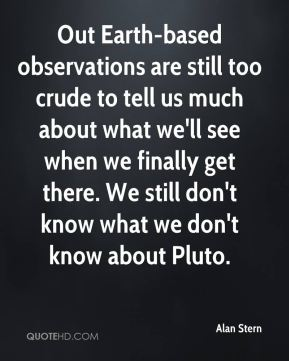 Alan Stern - Out Earth-based observations are still too crude to tell us much about what we'll see when we finally get there. We still don't know what we don't know about Pluto.