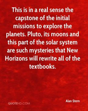 Alan Stern - This is in a real sense the capstone of the initial missions to explore the planets. Pluto, its moons and this part of the solar system are such mysteries that New Horizons will rewrite all of the textbooks.