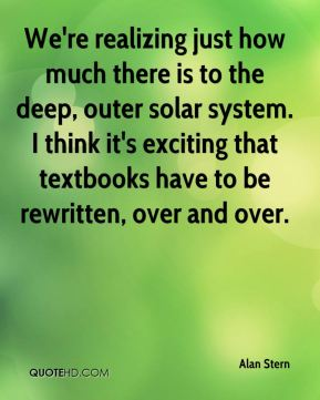 Alan Stern - We're realizing just how much there is to the deep, outer solar system. I think it's exciting that textbooks have to be rewritten, over and over.