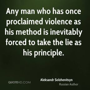 Aleksandr Solzhenitsyn - Any man who has once proclaimed violence as his method is inevitably forced to take the lie as his principle.