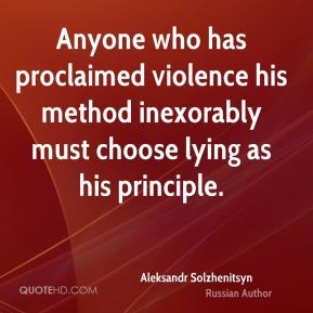 Aleksandr Solzhenitsyn - Anyone who has proclaimed violence his method inexorably must choose lying as his principle.
