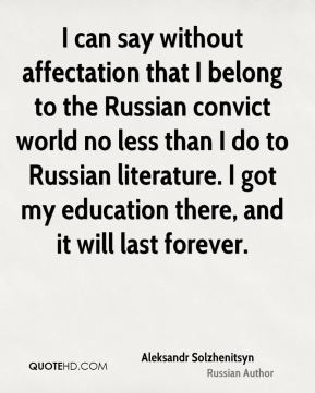 Aleksandr Solzhenitsyn - I can say without affectation that I belong to the Russian convict world no less than I do to Russian literature. I got my education there, and it will last forever.