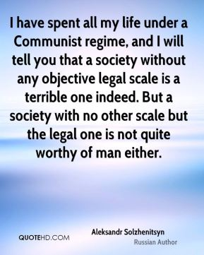 Aleksandr Solzhenitsyn - I have spent all my life under a Communist regime, and I will tell you that a society without any objective legal scale is a terrible one indeed. But a society with no other scale but the legal one is not quite worthy of man either.