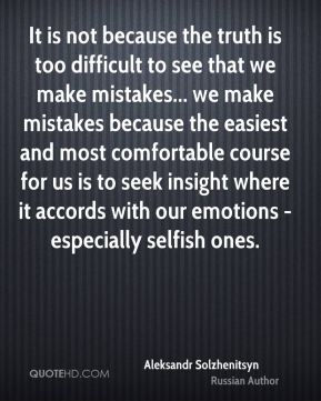 It is not because the truth is too difficult to see that we make mistakes... we make mistakes because the easiest and most comfortable course for us is to seek insight where it accords with our emotions - especially selfish ones.